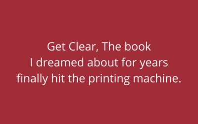 Get Clear, The book I dreamed about for years finally hit the printing machine.