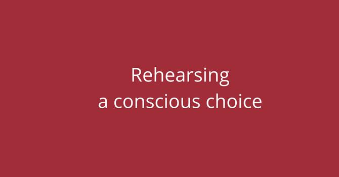 Rehearsing is a conscious choice